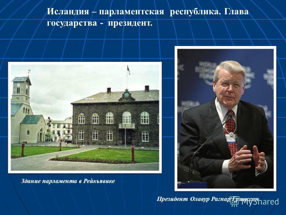 Исландия – парламентская республика. Глава государства - президент. Здание парламента в Рейкьявике Президент Олавур Рагнар Гримссон