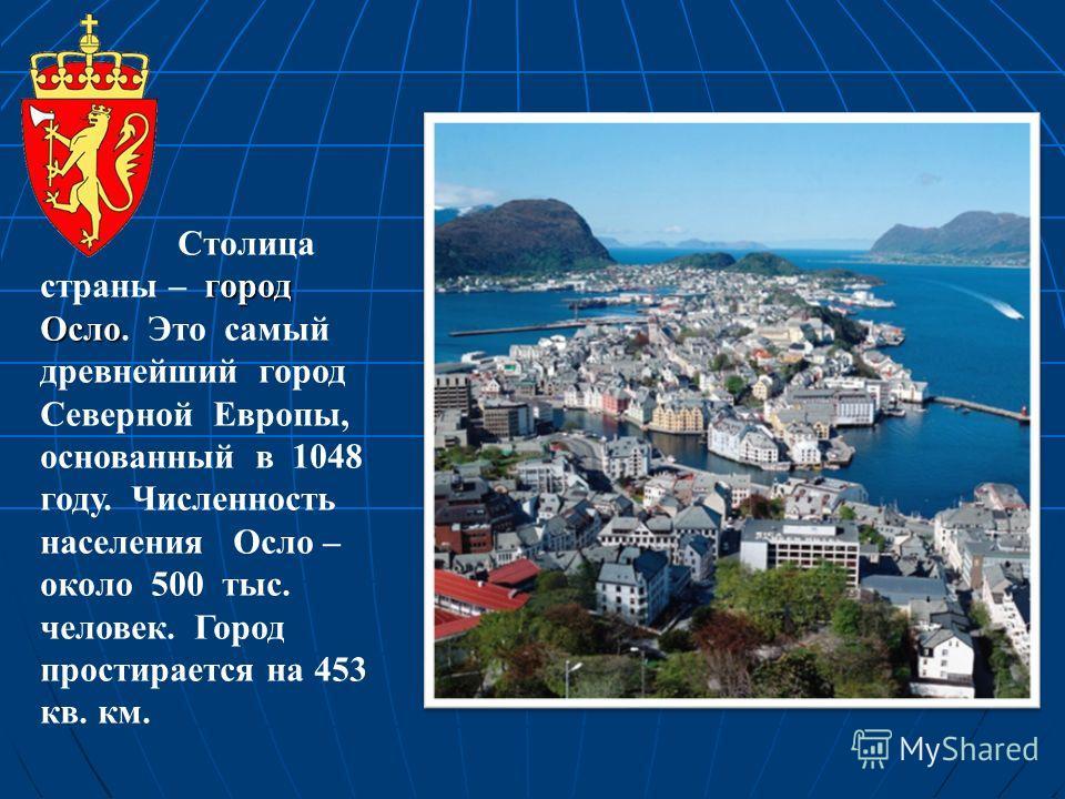 город Осло Столица страны – город Осло. Это самый древнейший город Северной Европы, основанный в 1048 году. Численность населения Осло – около 500 тыс. человек. Город простирается на 453 кв. км.