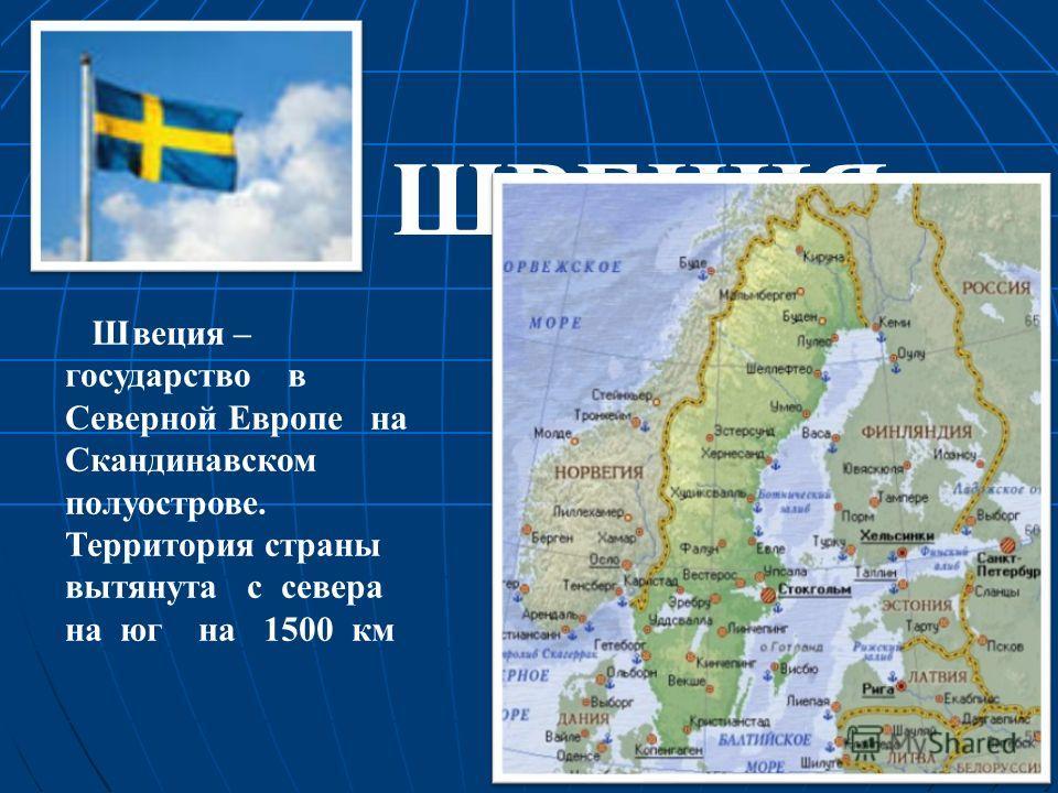Швеция – государство в Северной Европе на Скандинавском полуострове. Территория страны вытянута с севера на юг на 1500 км ШВЕЦИЯ