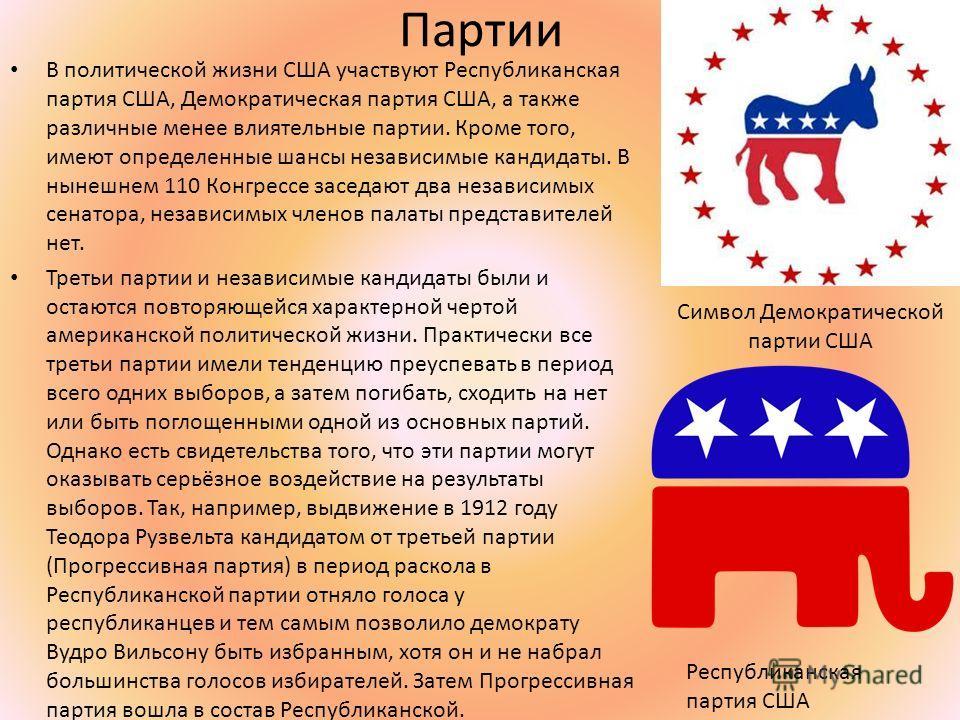 Партии В политической жизни США участвуют Республиканская партия США, Демократическая партия США, а также различные менее влиятельные партии. Кроме того, имеют определенные шансы независимые кандидаты. В нынешнем 110 Конгрессе заседают два независимы