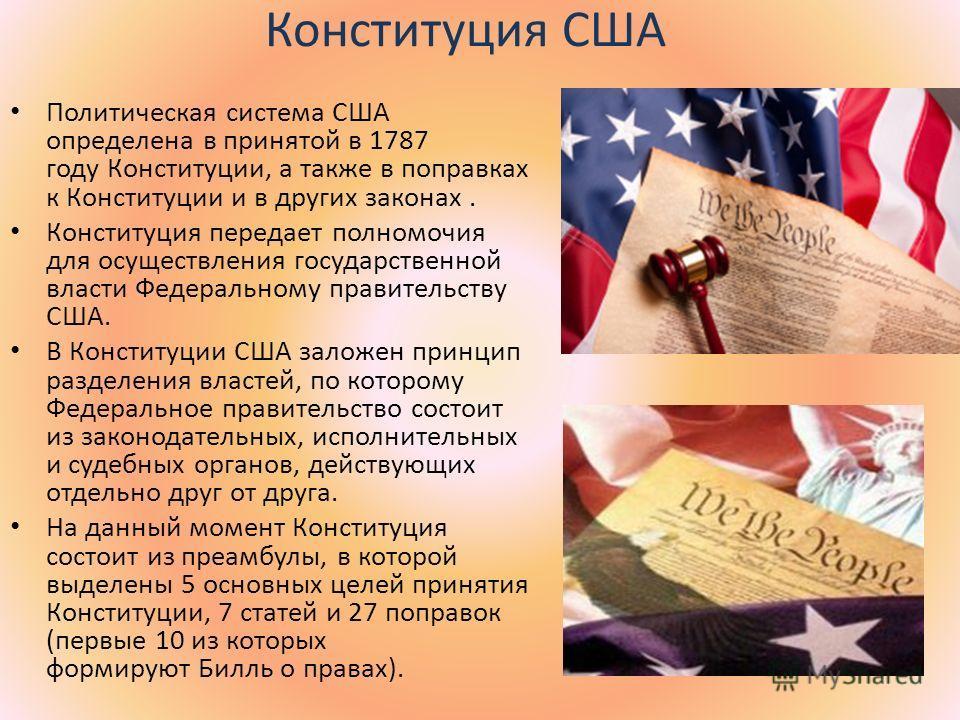 Конституция США Политическая система США определена в принятой в 1787 году Конституции, а также в поправках к Конституции и в других законах. Конституция передает полномочия для осуществления государственной власти Федеральному правительству США. В К