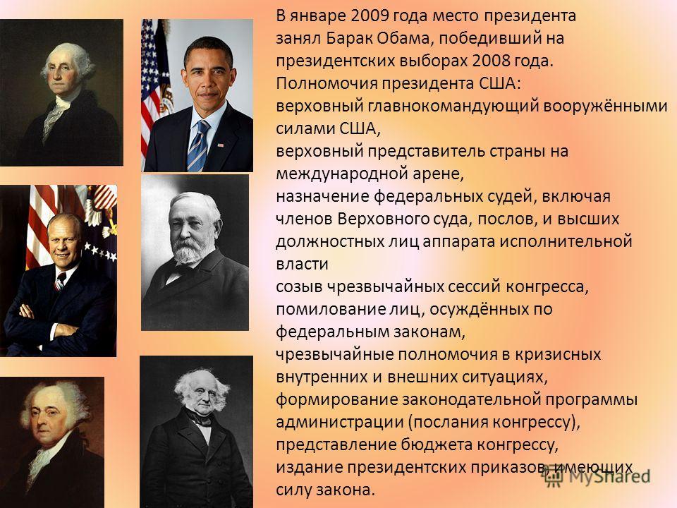 В январе 2009 года место президента занял Барак Обама, победивший на президентских выборах 2008 года. Полномочия президента США: верховный главнокомандующий вооружёнными силами США, верховный представитель страны на международной арене, назначение фе