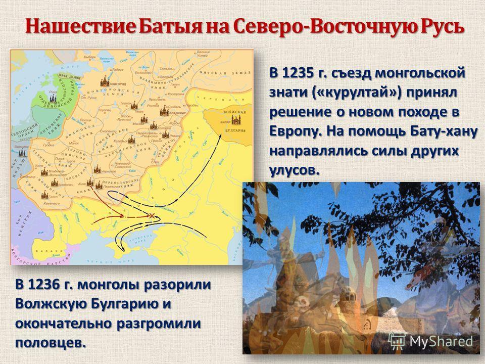 Нашествие Батыя на Северо-Восточную Русь В 1235 г. съезд монгольской знати («курултай») принял решение о новом походе в Европу. На помощь Бату-хану направлялись силы других улусов. В 1236 г. монголы разорили Волжскую Булгарию и окончательно разгромил