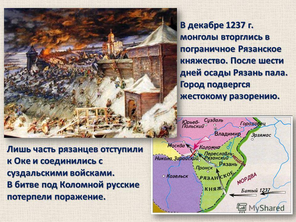 В декабре 1237 г. монголы вторглись в пограничное Рязанское княжество. После шести дней осады Рязань пала. Город подвергся жестокому разорению. Лишь часть рязанцев отступили к Оке и соединились с суздальскими войсками. В битве под Коломной русские по