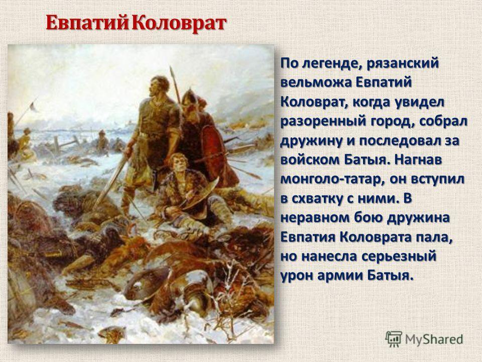 Евпатий Коловрат По легенде, рязанский вельможа Евпатий Коловрат, когда увидел разоренный город, собрал дружину и последовал за войском Батыя. Нагнав монголо-татар, он вступил в схватку с ними. В неравном бою дружина Евпатия Коловрата пала, но нанесл