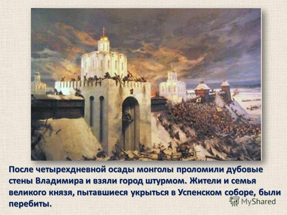 После четырехдневной осады монголы проломили дубовые стены Владимира и взяли город штурмом. Жители и семья великого князя, пытавшиеся укрыться в Успенском соборе, были перебиты.
