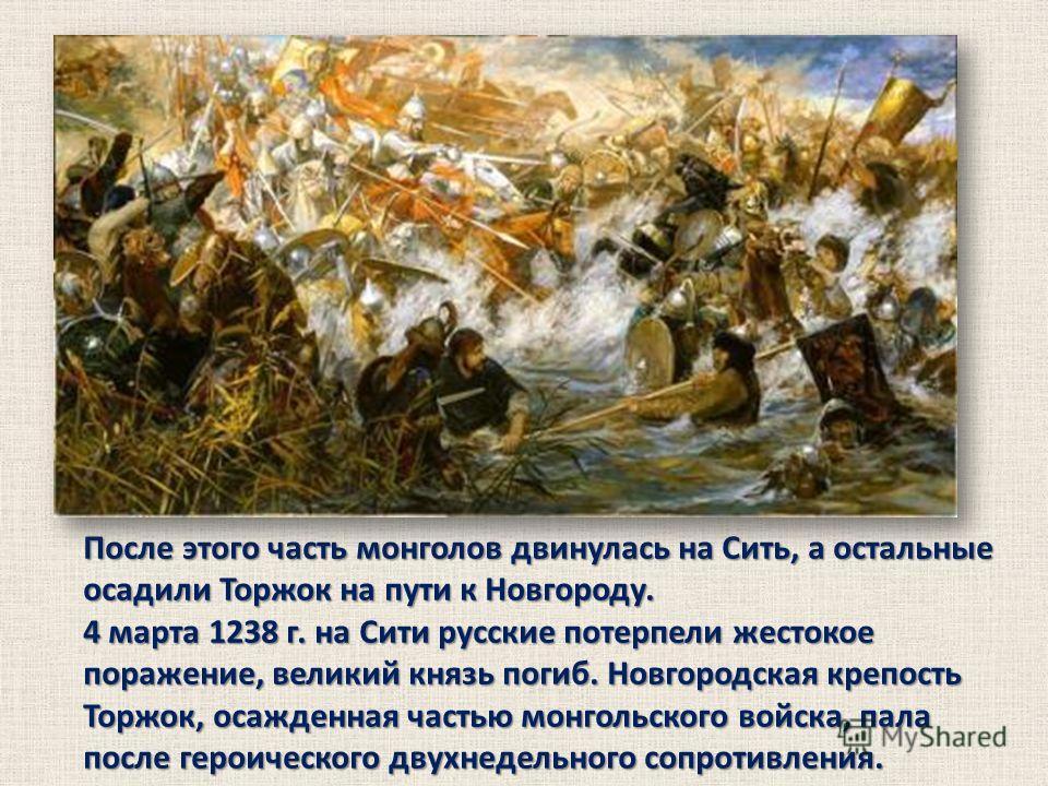 После этого часть монголов двинулась на Сить, а остальные осадили Торжок на пути к Новгороду. 4 марта 1238 г. на Сити русские потерпели жестокое поражение, великий князь погиб. Новгородская крепость Торжок, осажденная частью монгольского войска, пала