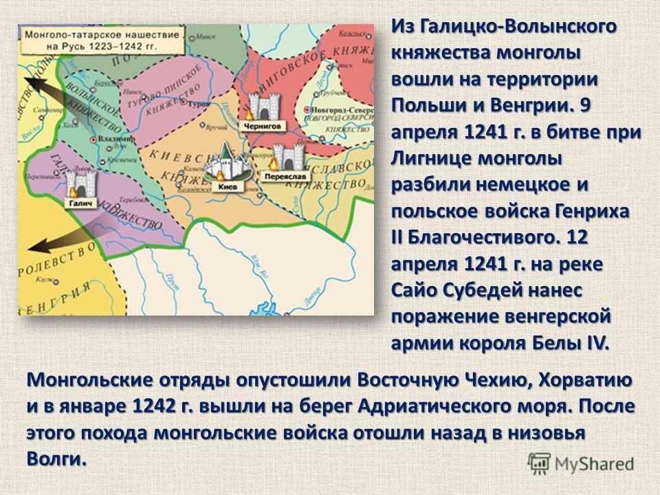 Монгольские отряды опустошили Восточную Чехию, Хорватию и в январе 1242 г. вышли на берег Адриатического моря. После этого похода монгольские войска отошли назад в низовья Волги. Из Галицко-Волынского княжества монголы вошли на территории Польши и Ве