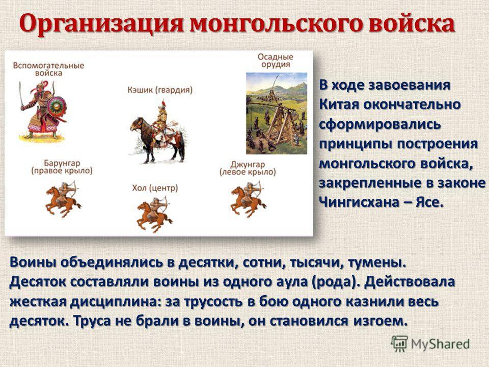 Организация монгольского войска В ходе завоевания Китая окончательно сформировались принципы построения монгольского войска, закрепленные в законе Чингисхана – Ясе. Воины объединялись в десятки, сотни, тысячи, туманы. Десяток составляли воины из одно