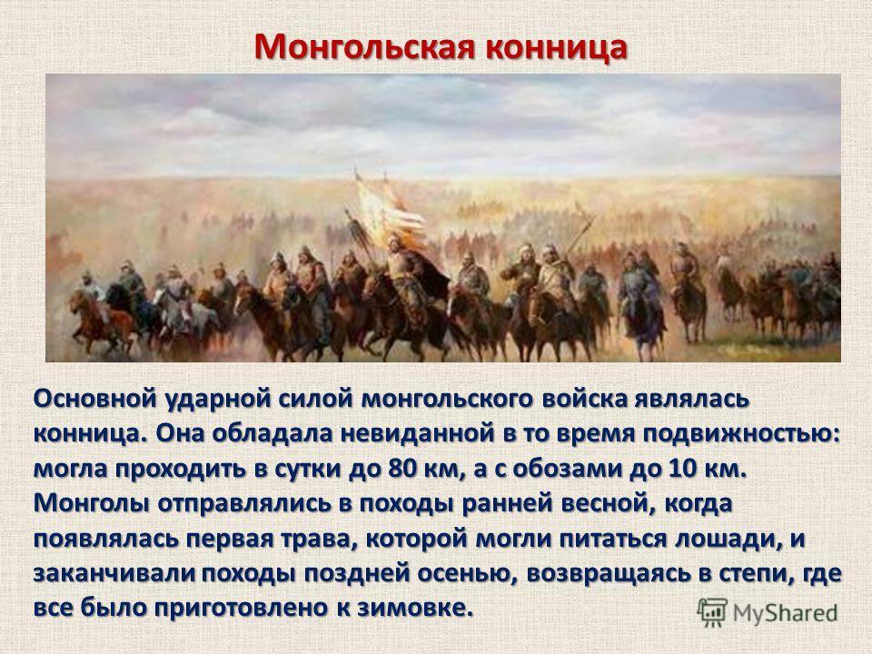 Монгольская конница Основной ударной силой монгольского войска являлась конница. Она обладала невиданной в то время подвижностью: могла проходить в сутки до 80 км, а с обозами до 10 км. Монголы отправлялись в походы ранней весной, когда появлялась пе