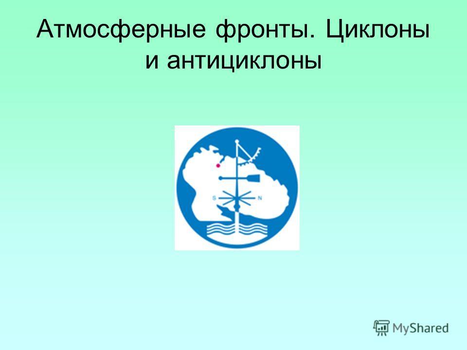 Атмосферные фронты. Циклоны и антициклоны