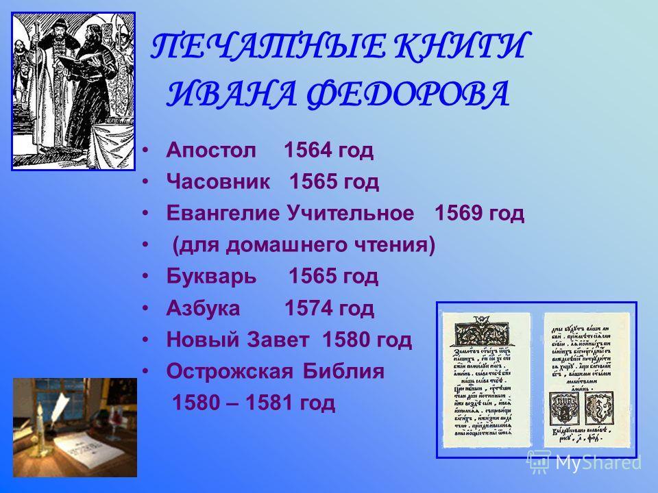 ПЕЧАТНЫЕ КНИГИ ИВАНА ФЕДОРОВА Апостол 1564 год Часовник 1565 год Евангелие Учительное 1569 год (для домашнего чтения) Букварь 1565 год Азбука 1574 год Новый Завет 1580 год Острожская Библия 1580 – 1581 год