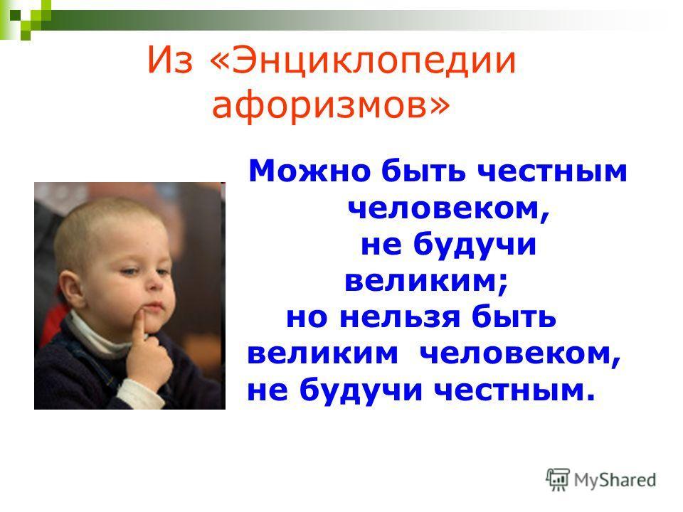 Из «Энциклопедии афоризмов» Можно быть честным человеком, не будучи великим; но нельзя быть великим человеком, не будучи честным.