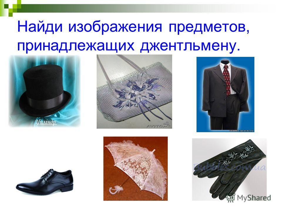 Найди изображения предметов, принадлежащих джентльмену.