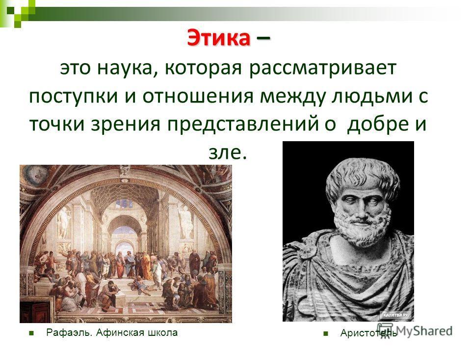 Этика – это наука, которая рассматривает поступки и отношения между людьми с точки зрения представлений о добре и зле. Рафаэль. Афинская школа Аристотель