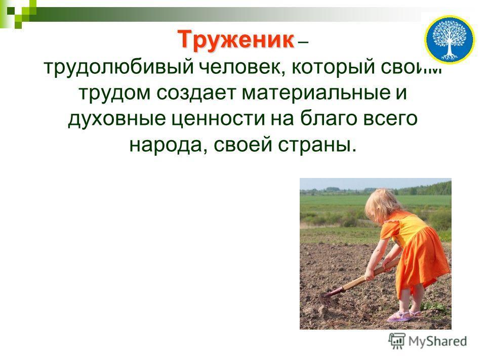 Труженик Труженик – трудолюбивый человек, который своим трудом создает материальные и духовные ценности на благо всего народа, своей страны.