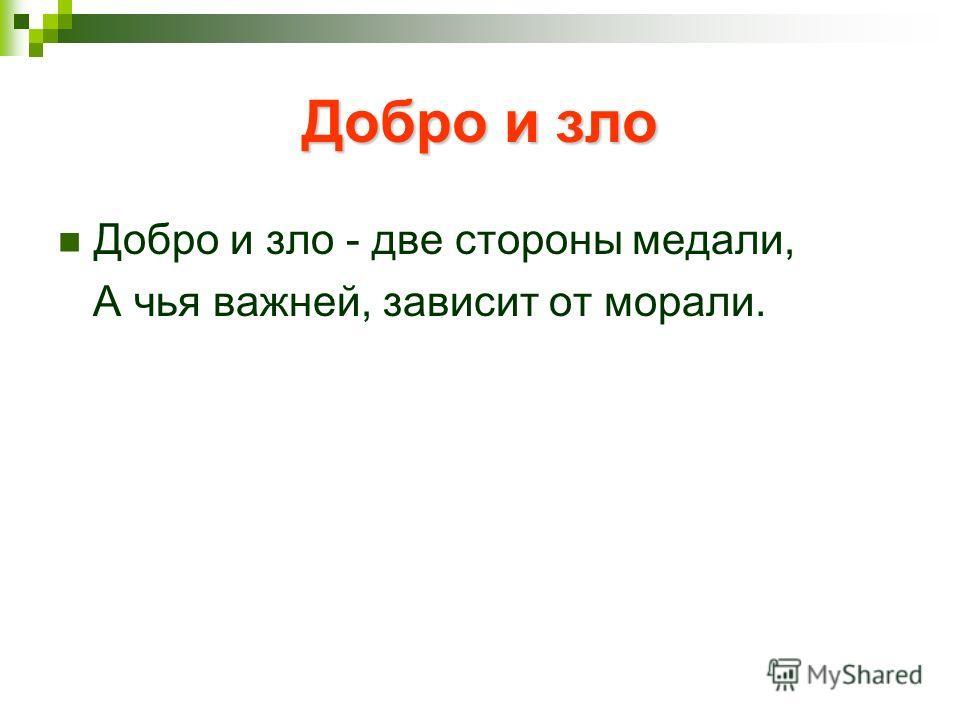 Добро и зло Добро и зло - две стороны медали, А чья важней, зависит от морали.