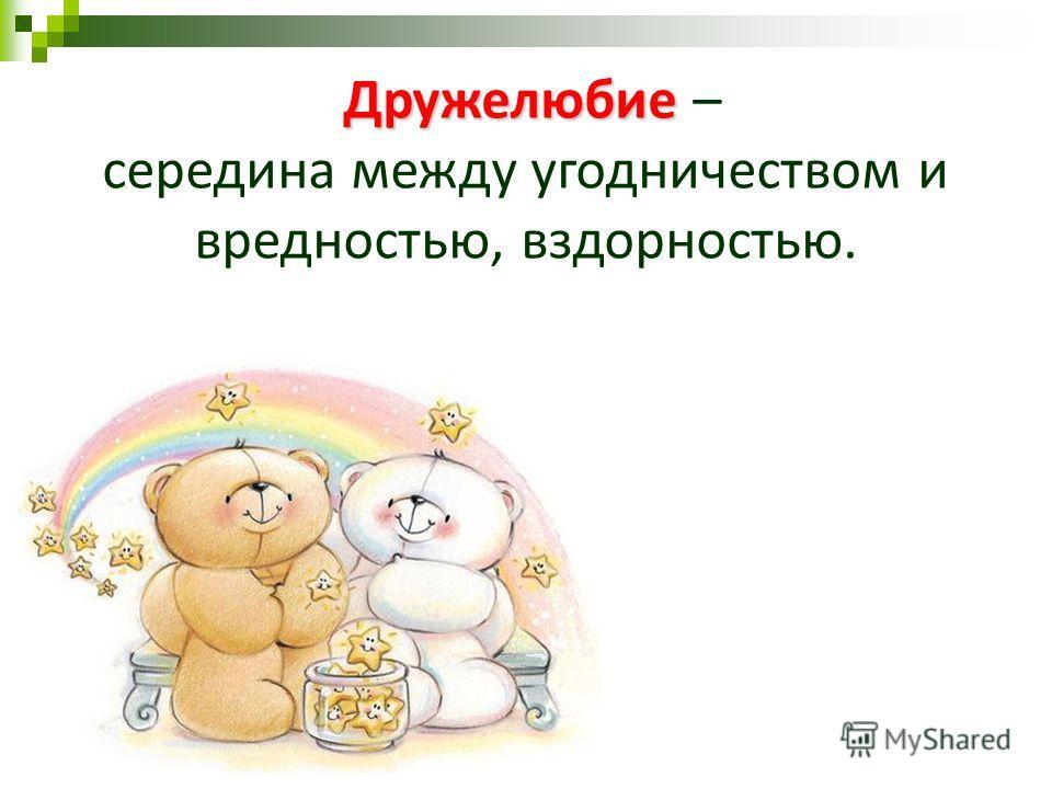 Дружелюбие Дружелюбие – середина между угодничеством и вредностью, вздорностью.