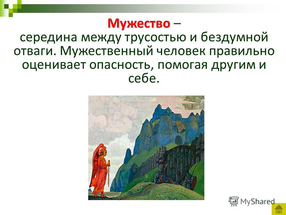 Мужество Мужество – середина между трусостью и бездумной отваги. Мужественный человек правильно оценивает опасность, помогая другим и себе.