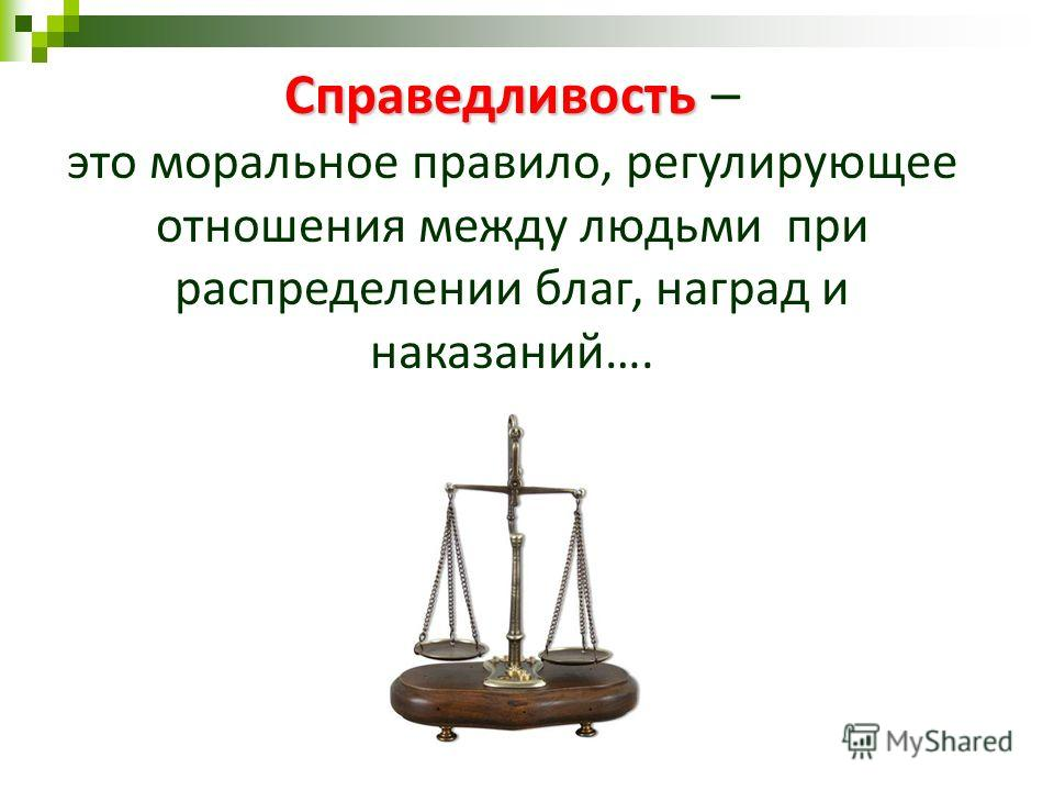 Справедливость Справедливость – это моральное правило, регулирующее отношения между людьми при распределении благ, наград и наказаний….