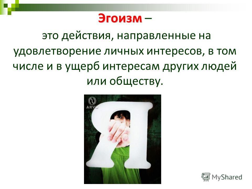 Эгоизм Эгоизм – это действия, направленные на удовлетворение личных интересов, в том числе и в ущерб интересам других людей или обществу.