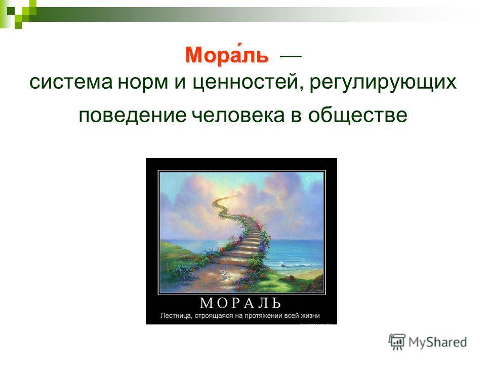 Мора́ль Мора́ль система норм и ценностей, регулирующих поведение человека в обществе