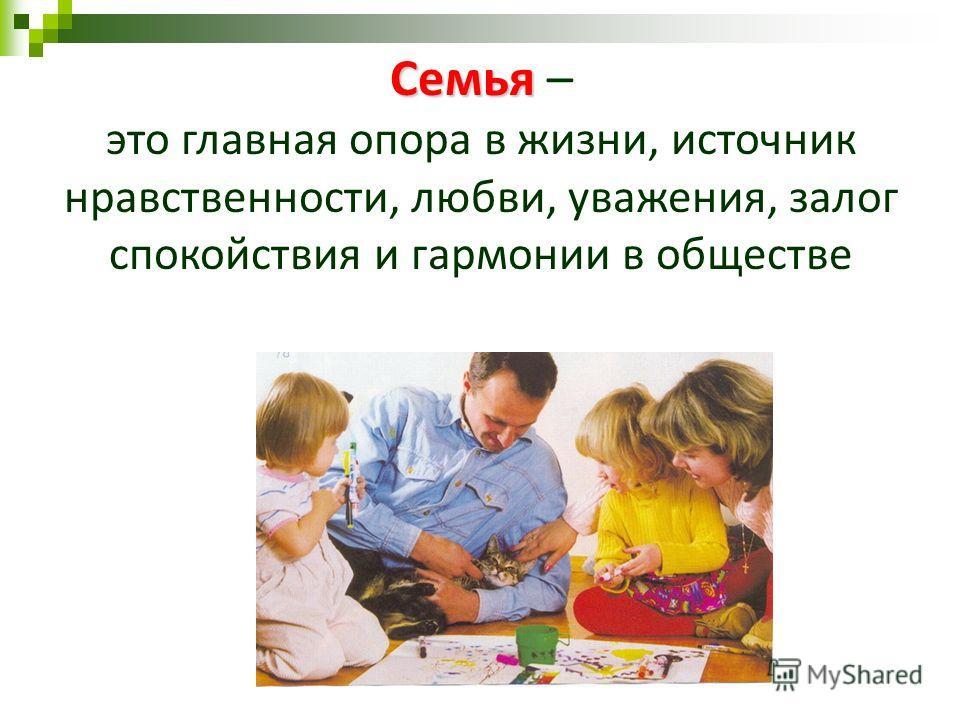 Семья Семья – это главная опора в жизни, источник нравственности, любви, уважения, залог спокойствия и гармонии в обществе