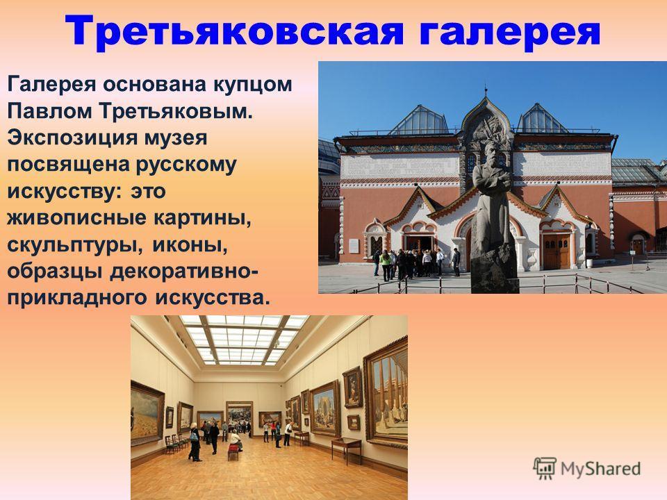 Третьяковская галерея Галерея основана купцом Павлом Третьяковым. Экспозиция музея посвящена русскому искусству: это живописные картины, скульптуры, иконы, образцы декоративно- прикладного искусства.