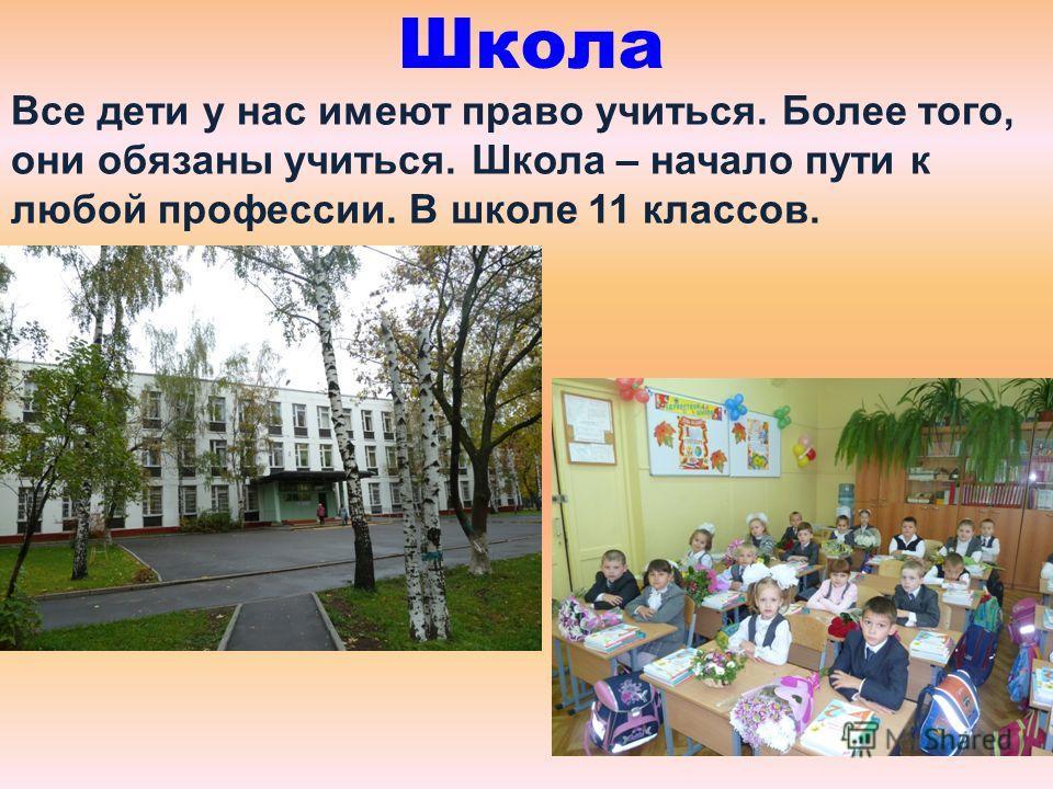 Школа Все дети у нас имеют право учиться. Более того, они обязаны учиться. Школа – начало пути к любой профессии. В школе 11 классов.