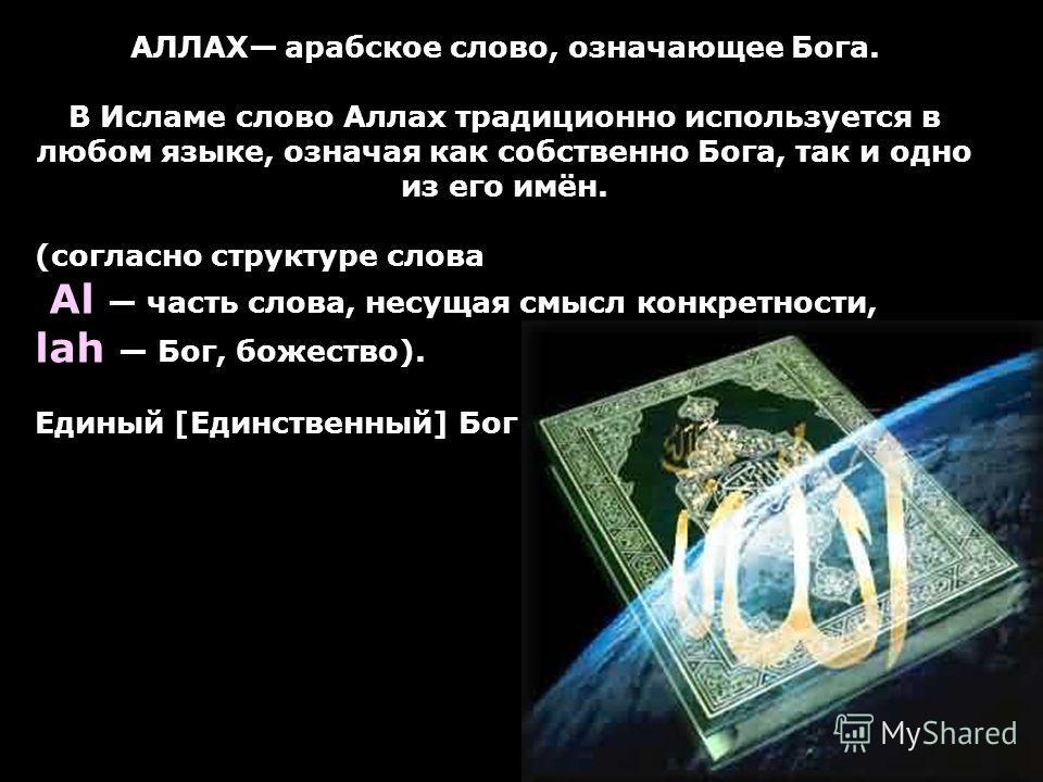 АЛЛАХ арабское слово, означающее Бога. В Исламе слово Аллах традиционно используется в любом языке, означая как собственно Бога, так и одно из его имён. (согласно структуре слова Al часть слова, несущая смысл конкретности, lah Бог, божество). Единый