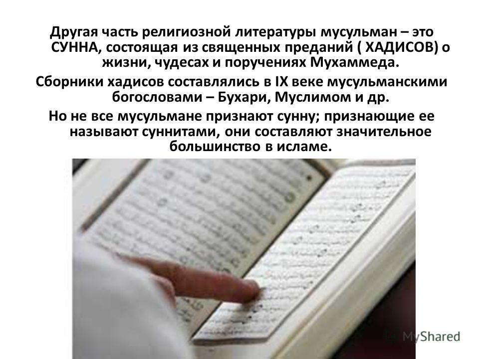 Другая часть религиозной литературы мусульман – это СУННА, состоящая из священных преданий ( ХАДИСОВ) о жизни, чудесах и поручениях Мухаммеда. Сборники хадисов составлялись в IХ веке мусульманскими богословами – Бухари, Муслимом и др. Но не все мусул