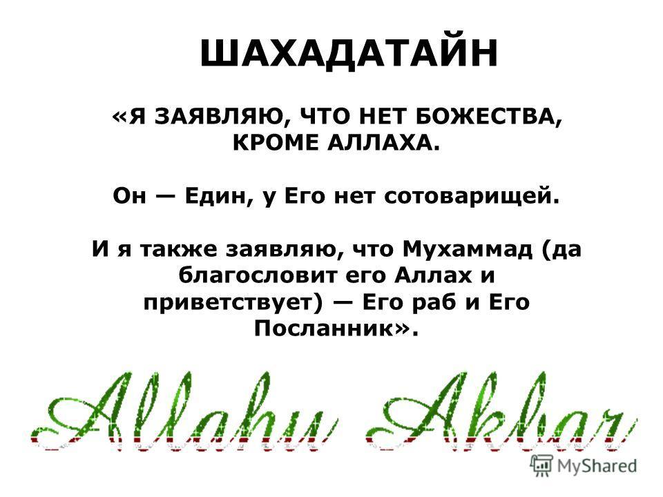 «Я ЗАЯВЛЯЮ, ЧТО НЕТ БОЖЕСТВА, КРОМЕ АЛЛАХА. Он Един, у Его нет сотоварищей. И я также заявляю, что Мухаммад (да благословит его Аллах и приветствует) Его раб и Его Посланник». ШАХАДАТАЙН