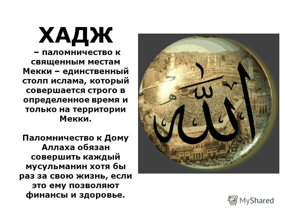 ХАДЖ – паломничество к священным местам Мекки – единственный столп ислама, который совершается строго в определенное время и только на территории Мекки. Паломничество к Дому Аллаха обязан совершить каждый мусульманин хотя бы раз за свою жизнь, если э