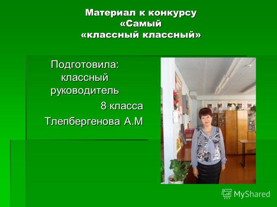 Материал к конкурсу «Самый «классный классный» Подготовила: классный руководитель 8 класса Тлепбергенова А.М