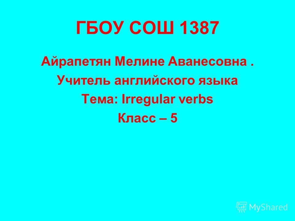ГБОУ СОШ 1387 Айрапетян Мелине Аванесовна. Учитель английского языка Тема: Irregular verbs Класс – 5