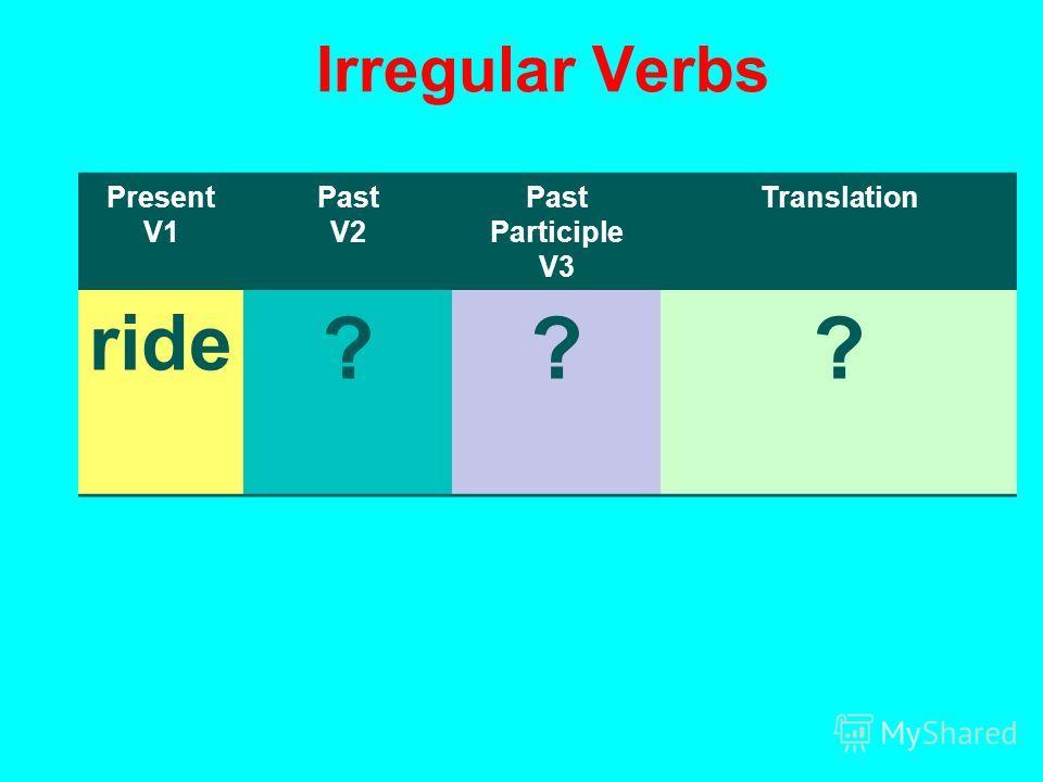 Irregular Verbs Present V1 Past V2 Past Participle V3 Translation ride ???