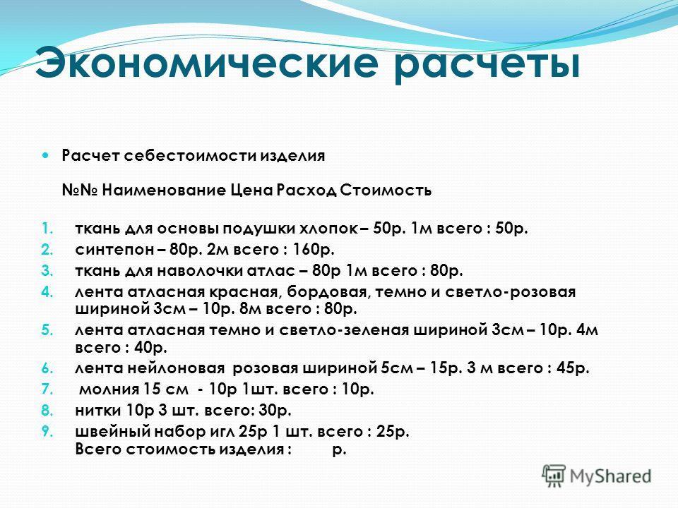 Экономические расчеты Расчет себестоимости изделия Наименование Цена Расход Стоимость 1. ткань для основы подушки хлопок – 50 р. 1 м всего : 50 р. 2. синтепон – 80 р. 2 м всего : 160 р. 3. ткань для наволочки атлас – 80 р 1 м всего : 80 р. 4. лента а
