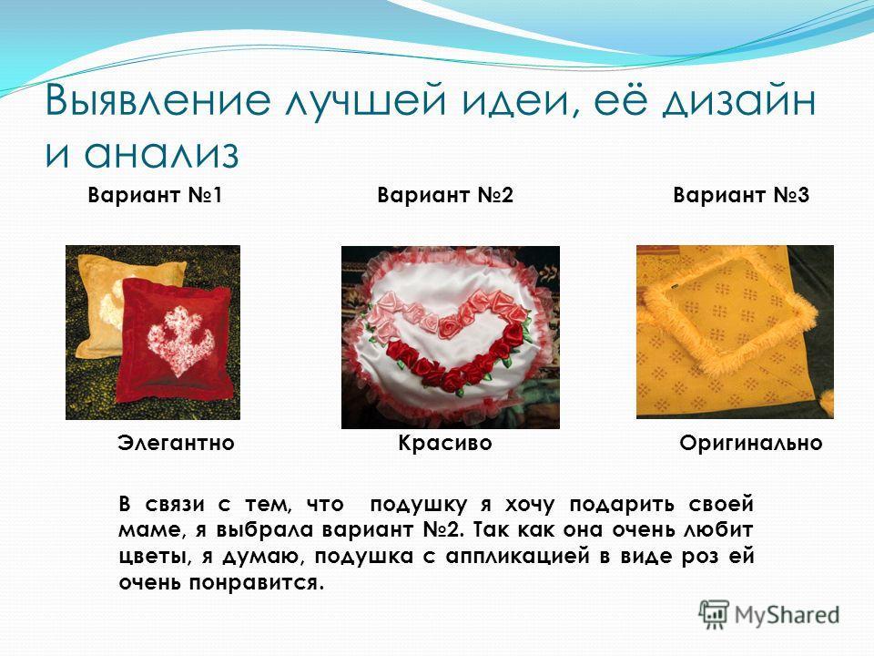 Выявление лучшей идеи, её дизайн и анализ Вариант 1 Элегантно Вариант 2 Красиво Вариант 3 Оригинально В связи с тем, что подушку я хочу подарить своей маме, я выбрала вариант 2. Так как она очень любит цветы, я думаю, подушка с аппликацией в виде роз