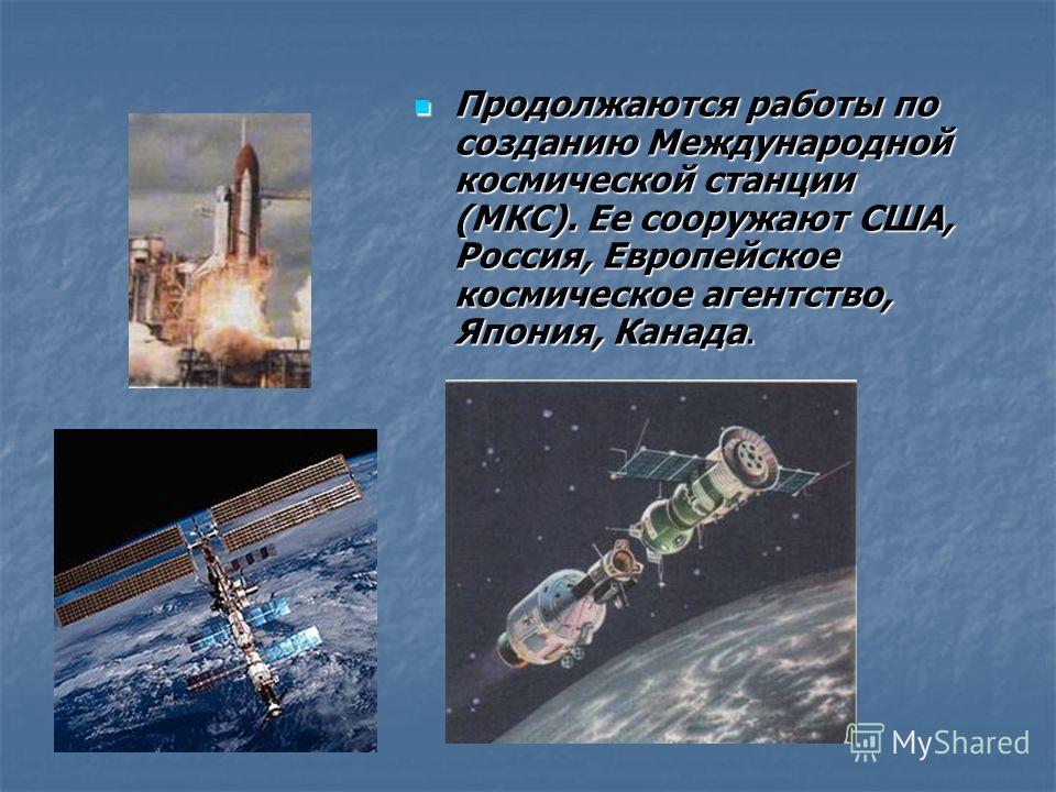 Продолжаются работы по созданию Международной космической станции (МКС). Ее сооружают США, Россия, Европейское космическое агентство, Япония, Канада. Продолжаются работы по созданию Международной космической станции (МКС). Ее сооружают США, Россия, Е