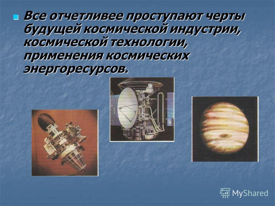 Все отчетливее проступают черты будущей космической индустрии, космической технологии, применения космических энергоресурсов. Все отчетливее проступают черты будущей космической индустрии, космической технологии, применения космических энергоресурсов