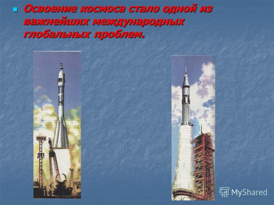 Освоение космоса стало одной из важнейших международных глобальных проблем. Освоение космоса стало одной из важнейших международных глобальных проблем.