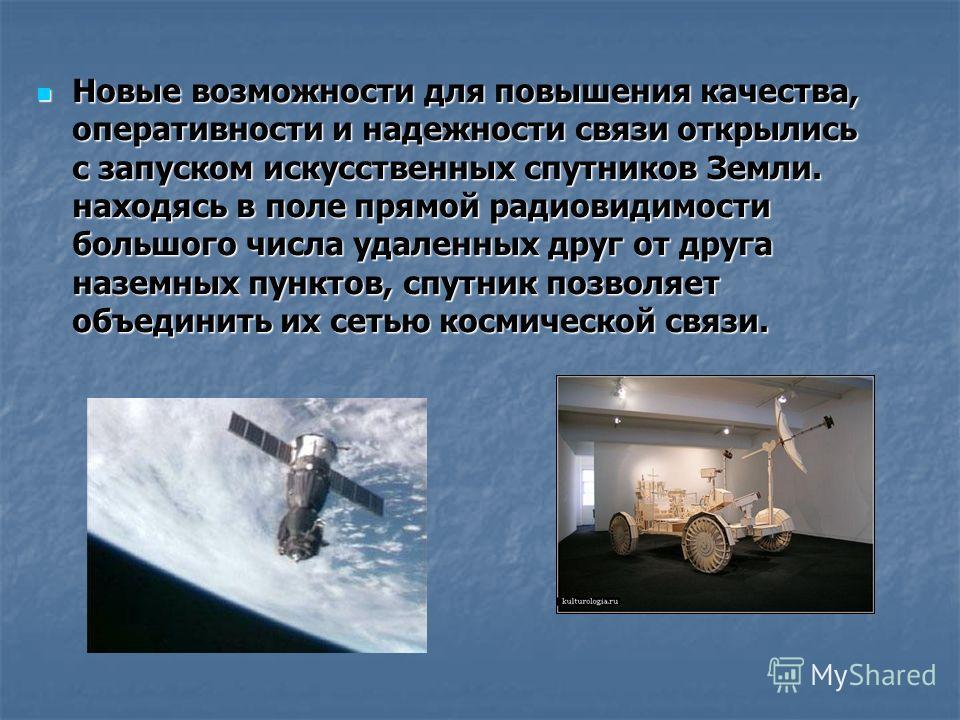 Новые возможности для повышения качества, оперативности и надежности связи открылись с запуском искусственных спутников Земли. находясь в поле прямой радиовидимости большого числа удаленных друг от друга наземных пунктов, спутник позволяет объединить