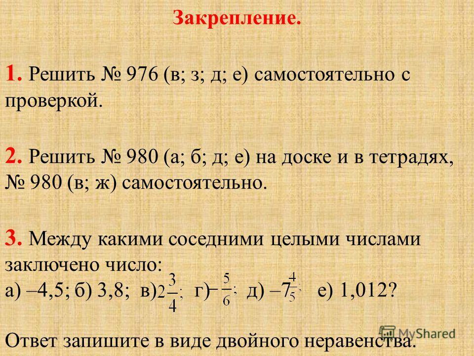 Закрепление. 1. Решить 976 (в; з; д; е) самостоятельно с проверкой. 2. Решить 980 (а; б; д; е) на доске и в тетрадях, 980 (в; ж) самостоятельно. 3. Между какими соседними целыми числами заключено число: а) –4,5; б) 3,8; в) г) д) –7 е) 1,012? Ответ за