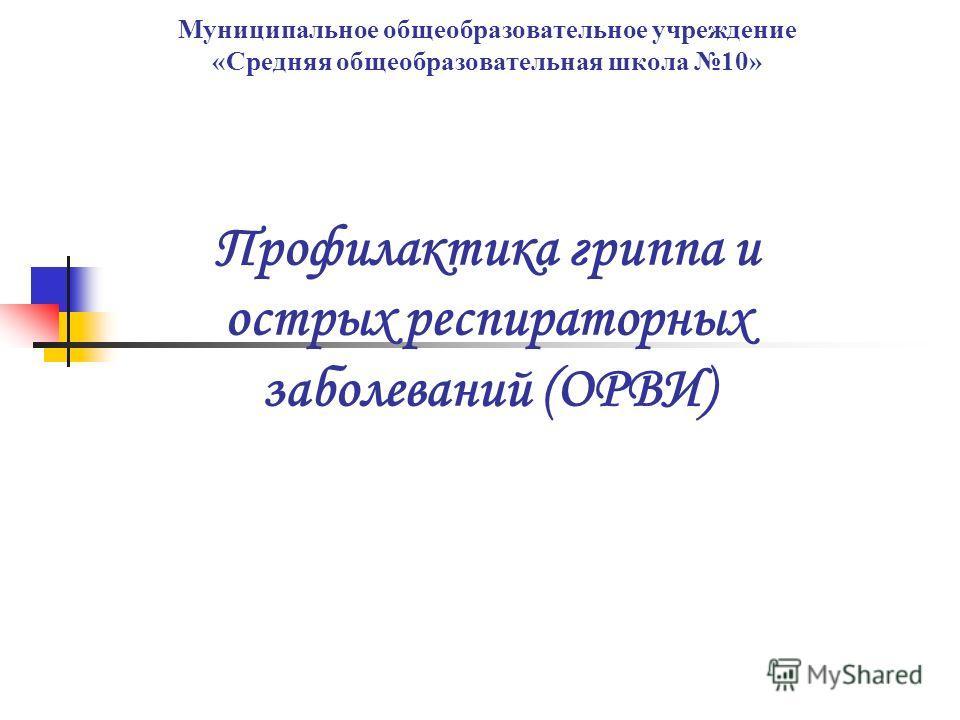 Муниципальное общеобразовательное учреждение «Средняя общеобразовательная школа 10» Профилактика гриппа и острых респираторных заболеваний (ОРВИ)