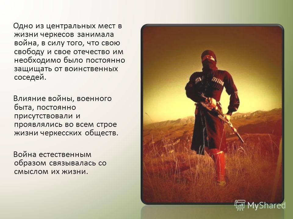 Одно из центральных мест в жизни черкесов занимала война, в силу того, что свою свободу и свое отечество им необходимо было постоянно защищать от воинственных соседей. Влияние войны, военного быта, постоянно присутствовали и проявлялись во всем строе