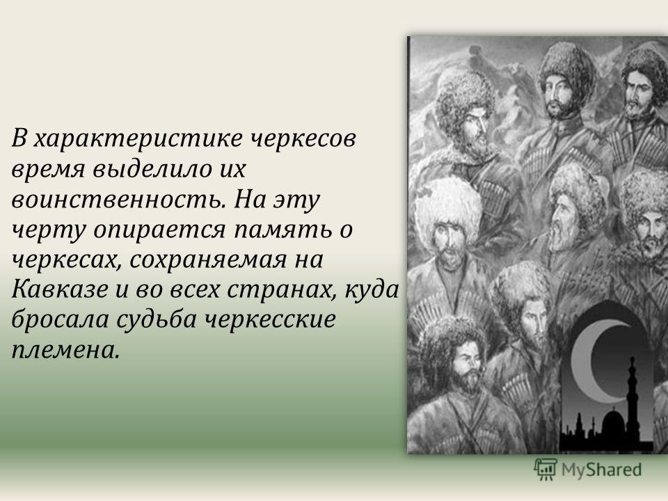 В характеристике черкесов время выделило их воинственность. На эту черту опирается память о черкесах, сохраняемая на Кавказе и во всех странах, куда бросала судьба черкесские племена.