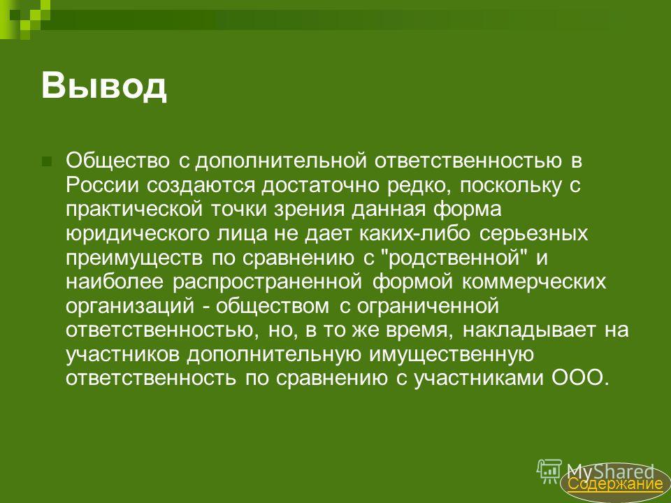 Вывод Общество с дополнительной ответственностью в России создаются достаточно редко, поскольку с практической точки зрения данная форма юридического лица не дает каких-либо серьезных преимуществ по сравнению с