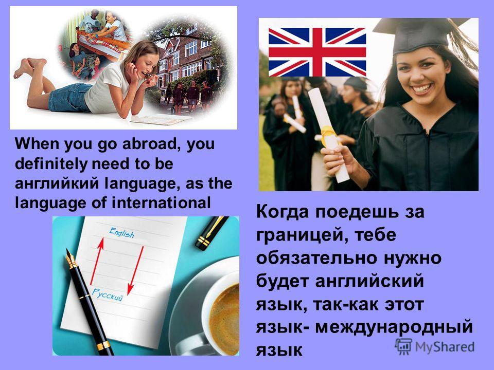 Когда поедешь за границей, тебе обязательно нужно будет английский язык, так-как этот язык- международный язык When you go abroad, you definitely need to be английский language, as the language of international