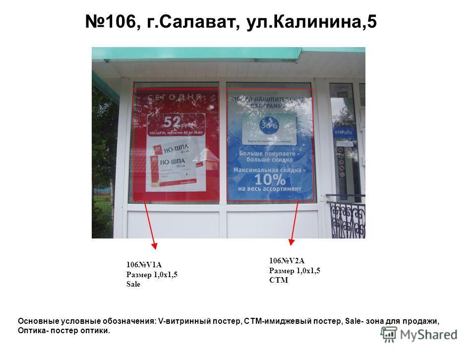 106, г.Салават, ул.Калинина,5 106V1A Размер 1,0 х 1,5 Sale 106V2A Размер 1,0 х 1,5 СТМ Основные условные обозначения: V-витринный постер, СТМ-имиджевый постер, Sale- зона для продажи, Оптика- постер оптики.