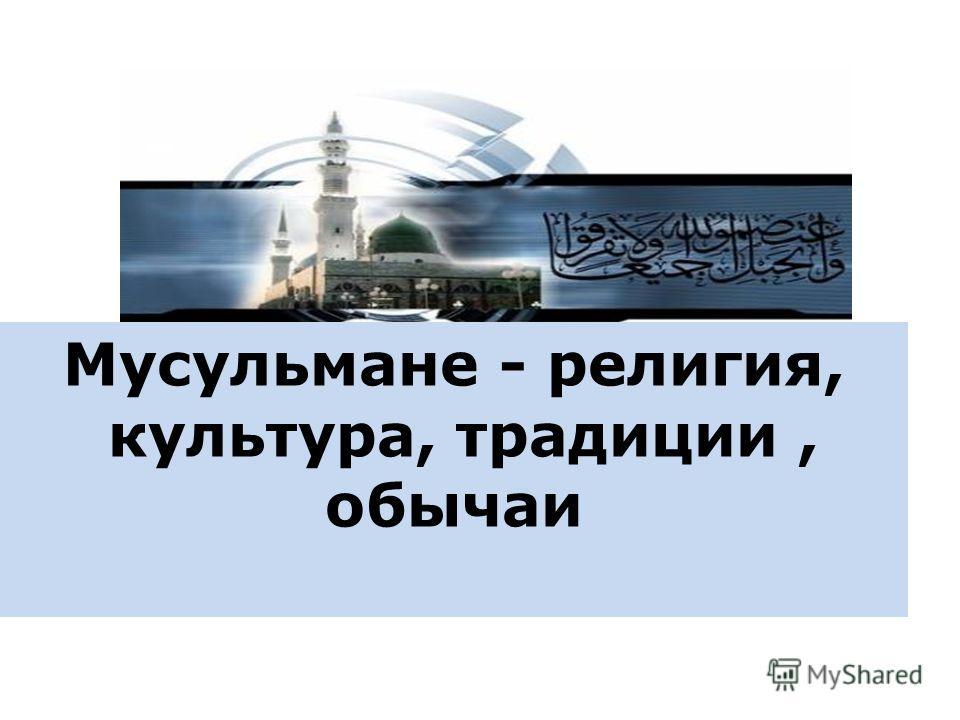 Мусульмане - религия, культура, традиции, обычаи